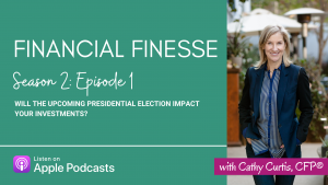 Financial Finesse S2E1: Will the Upcoming Presidential Election Impact Your Investments?